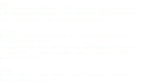 VISION To lead with quality, reliability and excellence in construction by steadily focusing on perfect planning, precise engineering, latest technology & modern design architecture with a commitment to give a better experience and enhanced lifestyle MISSION To delight the customers by providing premium commercial & residential spaces offering the best value to them To achieve a leading position in the construction world while bringing a re-formative change in the lives of customers, associates, partners and beneficiaries by doing business based on values VALUES To gain excellence & customer satisfaction through Transparency, Commitment, Trust, Integrity, Quality & Humanity